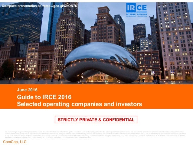 CONFIDENTIAL ComCap, LLC CONFIDENTIAL STRICTLY PRIVATE & CONFIDENTIAL Guide to IRCE 2016 Selected operating companies and ...