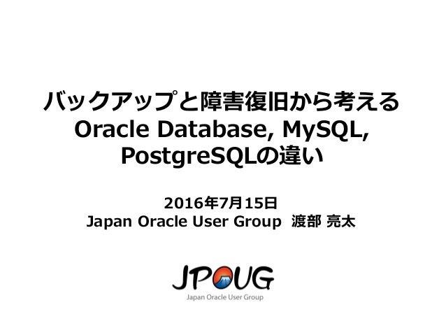 1 バックアップと障害復旧から考える Oracle Database, MySQL, PostgreSQLの違い 2016年7月15日 Japan Oracle User Group 渡部 亮太
