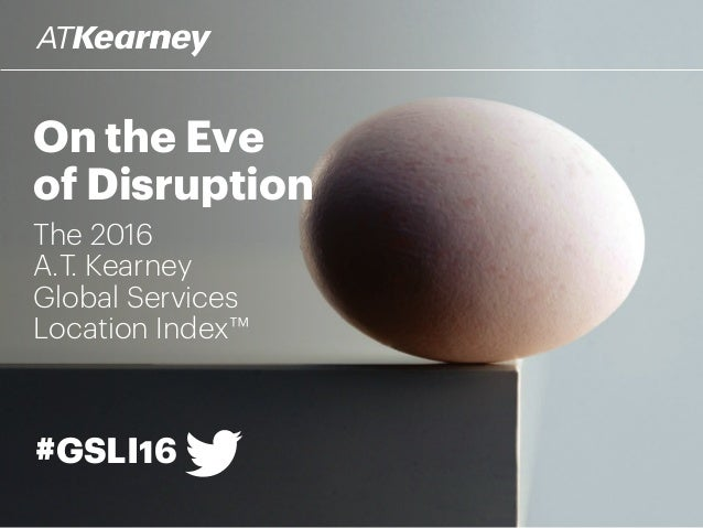 On the Eve of Disruption The 2016 A.T. Kearney Global Services Location Index™ #GSLI16