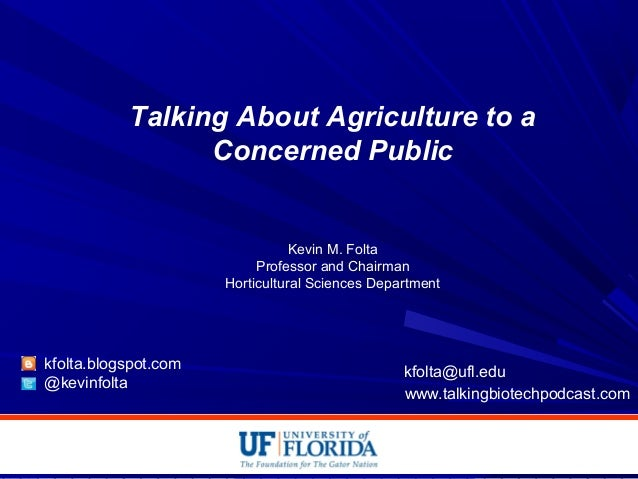 Talking About Agriculture to a Concerned Public Kevin M. Folta Professor and Chairman Horticultural Sciences Department kf...