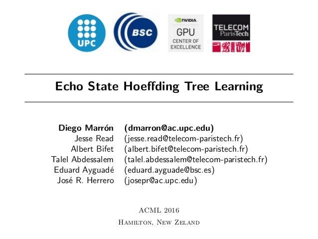 Echo State Hoeffding Tree Learning Diego Marr´on (dmarron@ac.upc.edu) Jesse Read (jesse.read@telecom-paristech.fr) Albert B...