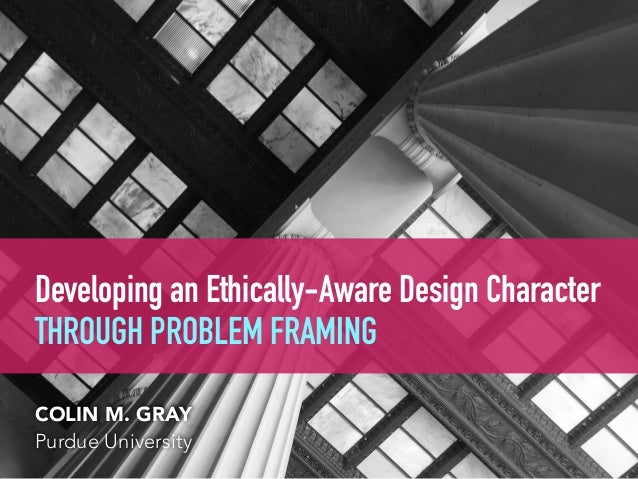 Developing an Ethically-Aware Design Character  THROUGH PROBLEM FRAMING COLIN M. GRAY Purdue University