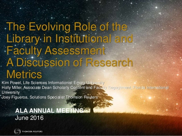 ALA ANNUAL MEETING June 2016 The Evolving Role of the Library in Institutional and Faculty Assessment A Discussion of Rese...