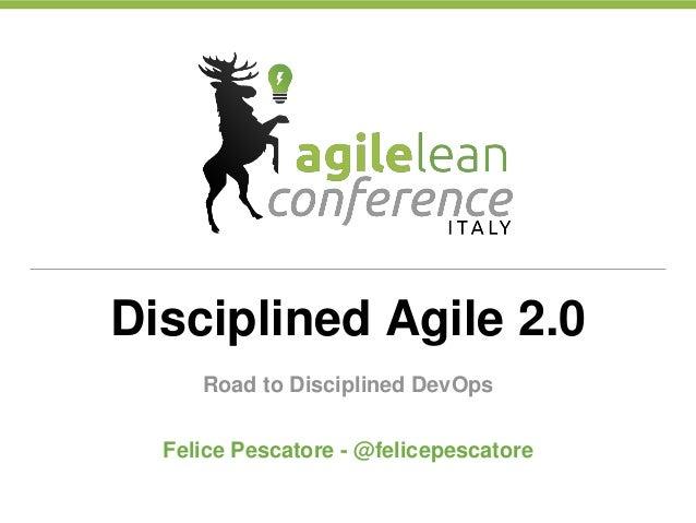 Disciplined Agile 2.0 Road to Disciplined DevOps Felice Pescatore - @felicepescatore
