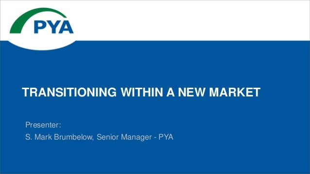 Presenter: S. Mark Brumbelow, Senior Manager - PYA TRANSITIONING WITHIN A NEW MARKET