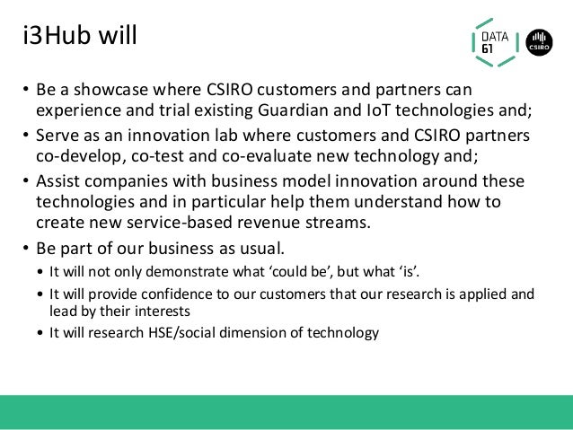 i3Hub will • Be a showcase where CSIRO customers and partners can experience and trial existing Guardian and IoT technolog...