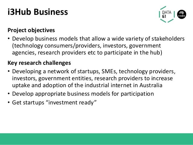 i3Hub Business Project objectives • Develop business models that allow a wide variety of stakeholders (technology consumer...