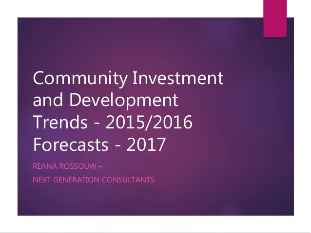 Community Investment and Development Trends - 2015/2016 Forecasts - 2017 REANA ROSSOUW – NEXT GENERATION CONSULTANTS: