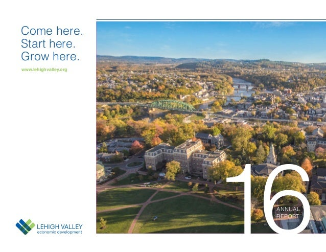 www.lehighvalley.org Come here. Start here. Grow here. 16ANNUAL REPORT