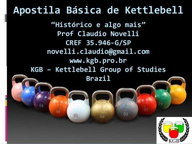 """Apostila Básica de Kettlebell """"Histórico e algo mais"""" Prof Claudio Novelli CREF 35.946-G/SP novelli.claudio@gmail.com www...."""