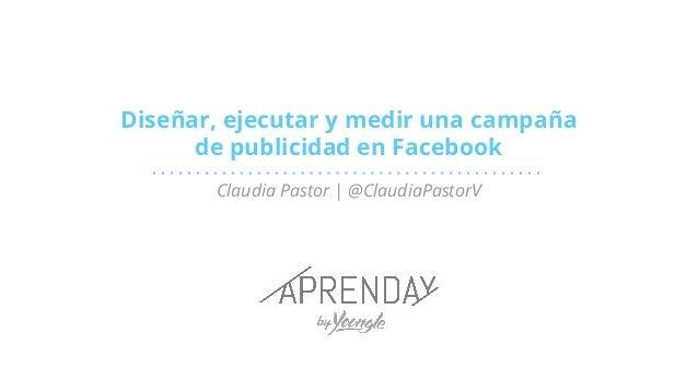Diseñar, ejecutar y medir una campaña de publicidad en Facebook Claudia Pastor | @ClaudiaPastorV