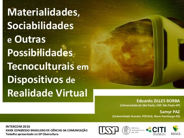 Materialidades, Sociabilidades e Outras Possibilidades Tecnoculturais em Dispositivos de Realidade Virtual INTERCOM 2016 X...