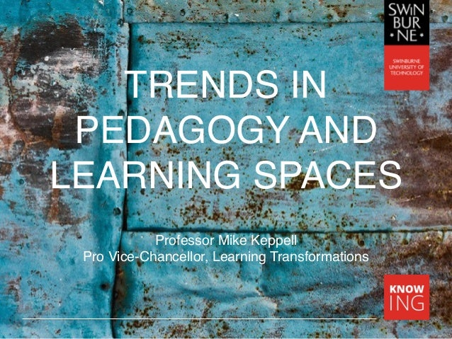 TRENDS IN PEDAGOGY AND LEARNING SPACES Professor Mike Keppell Pro Vice-Chancellor, Learning Transformations