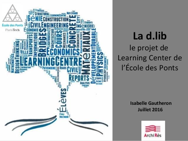 La d.lib le projet de Learning Center de l'École des Ponts Isabelle Gautheron Juillet 2016