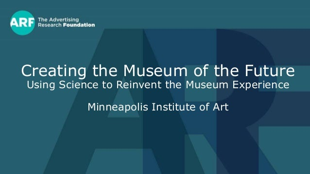 Creating the Museum of the Future Using Science to Reinvent the Museum Experience Minneapolis Institute of Art