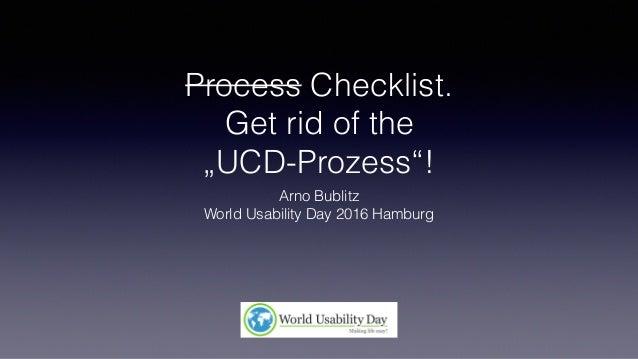 "Process Checklist. Get rid of the ""UCD-Prozess""! Arno Bublitz World Usability Day 2016 Hamburg"