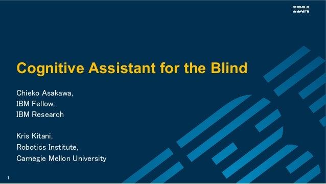 Cognitive Assistant for the Blind Chieko Asakawa,  IBM Fellow, IBM Research  Kris Kitani, Robotics Institute,  Carne...