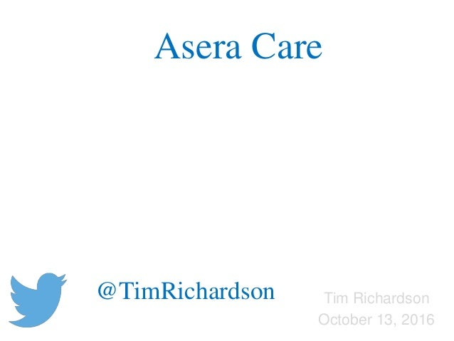 Tim Richardson October 13, 2016 Asera Care @TimRichardson