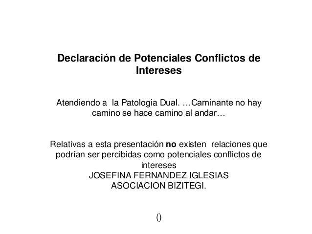 Declaración de Potenciales Conflictos de Intereses Atendiendo a la Patologia Dual. …Caminante no hay camino se hace camino...