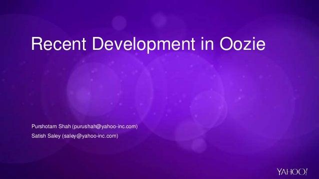 Recent Development in Oozie Purshotam Shah (purushah@yahoo-inc.com) Satish Saley (saley@yahoo-inc.com)