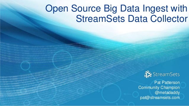 Open Source Big Data Ingest with StreamSets Data Collector Pat Patterson Community Champion @metadaddy pat@streamsets.com
