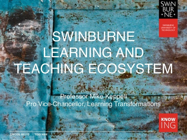 CRICOS 00111D TOID 3059 SWINBURNE LEARNING AND TEACHING ECOSYSTEM Professor Mike Keppell Pro Vice-Chancellor, Learning Tra...