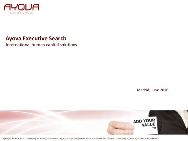 Ayova Executive Search Copyright © 2016 Ayova Consulting, SL. All Rights Reserved. Ayova, its logo and presentations are t...
