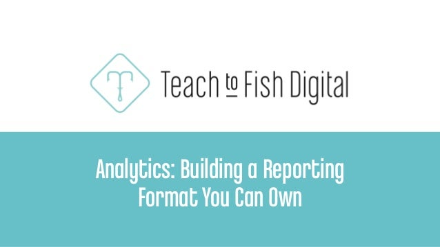 Analytics: Building a Reporting FormatYou Can Own