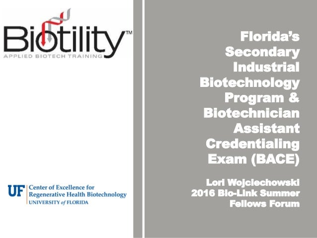 Florida's Secondary Industrial Biotechnology Program & Biotechnician Assistant Credentialing Exam (BACE) Lori Wojciechowsk...