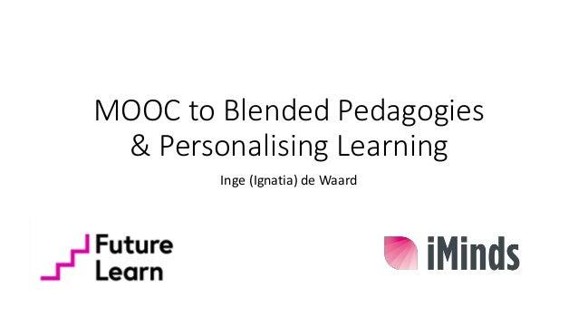 MOOC to Blended Pedagogies & Personalising Learning Inge (Ignatia) de Waard