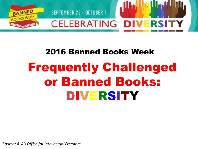 Frequently Challenged or Banned Books: DIVERSITY Source: ALA's Office for Intellectual Freedom 2016 Banned Books Week