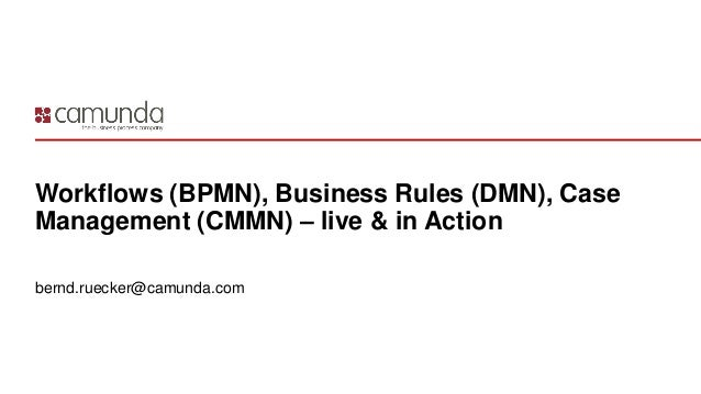 Workflows (BPMN), Business Rules (DMN), Case Management (CMMN) – live & in Action bernd.ruecker@camunda.com