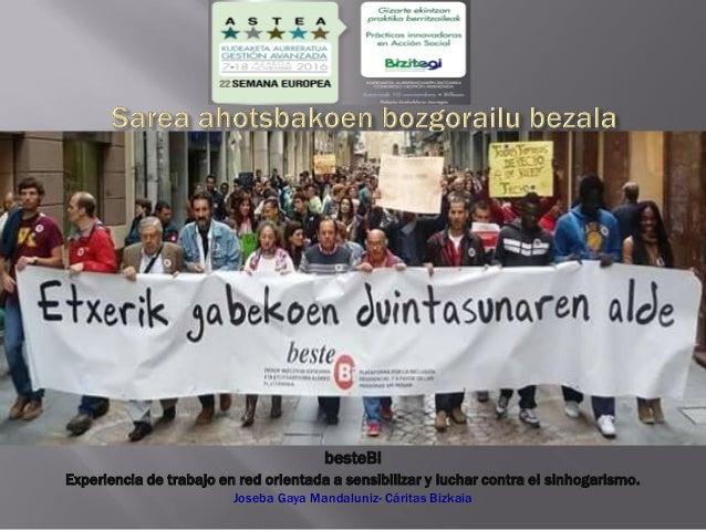 besteBi Experiencia de trabajo en red orientada a sensibilizar y luchar contra el sinhogarismo. Joseba Gaya Mandaluniz- Cá...