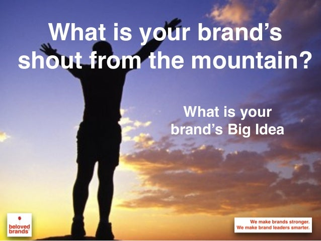 What is your brand's shout from the mountain? What is your brand's Big Idea