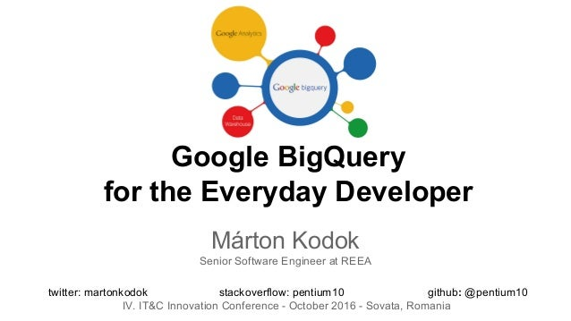 Google BigQuery for the Everyday Developer Márton Kodok Senior Software Engineer at REEA twitter: martonkodok stackoverflo...