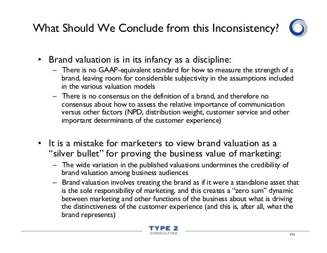 P10 What Should We Conclude from this Inconsistency? • Brand valuation is in its infancy as a discipline: – There is no ...