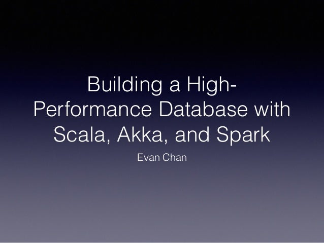 Building a High- Performance Database with Scala, Akka, and Spark Evan Chan