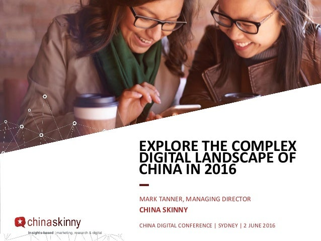 Insights-based | marketing, research & digital EXPLORE THE COMPLEX DIGITAL LANDSCAPE OF CHINA IN 2016 MARK TANNER, MANAGIN...
