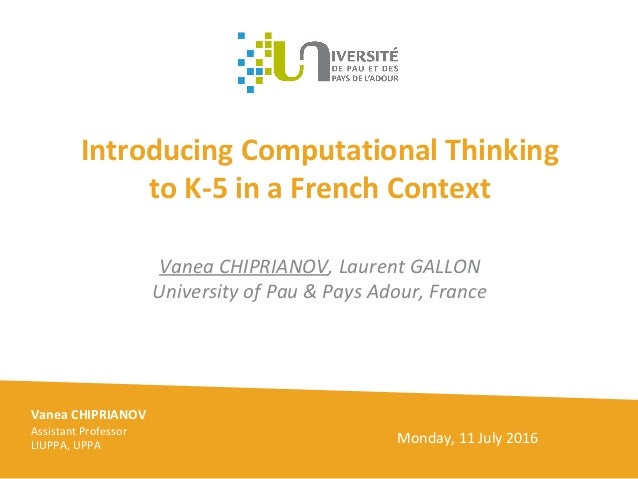 Introducing Computational Thinking to K-5 in a French Context Vanea CHIPRIANOV, Laurent GALLON University of Pau & Pays Ad...