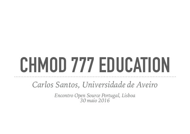CHMOD 777 EDUCATION Carlos Santos, Universidade de Aveiro Encontro Open Source Portugal, Lisboa 30 maio 2016