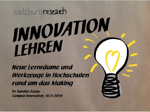 INNOVATION Neue Lernräume und Werkzeuge in Hochschulen rund um das Making Dr. Sandra Schön Campus Innovation, 18.11.2016 L...