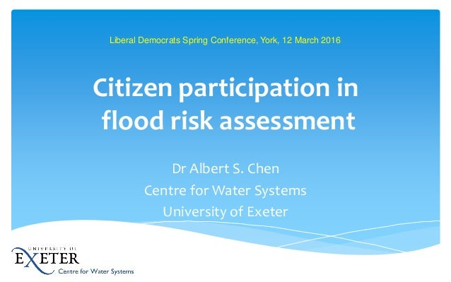 Citizen participation in flood risk assessment Dr Albert S. Chen Centre for Water Systems University of Exeter Liberal Dem...