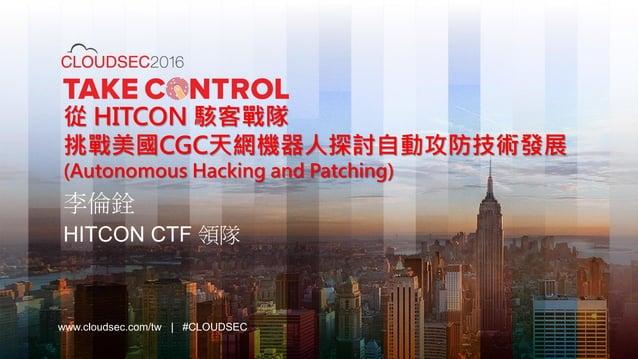 www.cloudsec.com/tw   #CLOUDSEC 從 HITCON 駭客戰隊 挑戰美國CGC天網機器人探討自動攻防技術發展 (Autonomous Hacking and Patching) 李倫銓 HITCON CTF 領隊