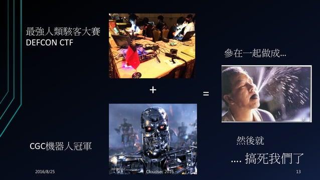 + = 最強人類駭客大賽 DEFCON CTF CGC機器人冠軍 參在一起做成… 然後就 …. 搞死我們了 2016/8/25 Cloudsec 2016 13
