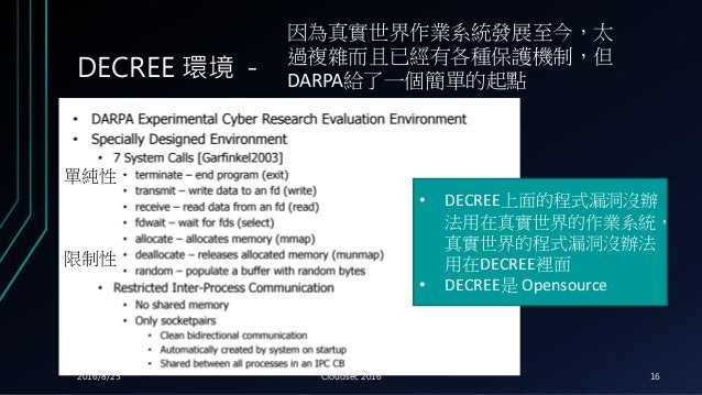 DECREE 環境 - 因為真實世界作業系統發展至今,太 過複雜而且已經有各種保護機制,但 DARPA給了一個簡單的起點 • DECREE上面的程式漏洞沒辦 法用在真實世界的作業系統, 真實世界的程式漏洞沒辦法 用在DECREE裡面 • DEC...