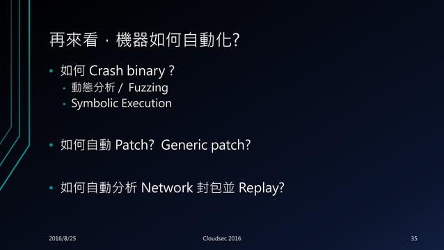 再來看,機器如何自動化? • 如何 Crash binary ? • 動態分析 / Fuzzing • Symbolic Execution • 如何自動 Patch? Generic patch? • 如何自動分析 Network 封包並 R...