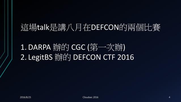 這場talk是講八月在DEFCON的兩個比賽 1. DARPA 辦的 CGC (第一次辦) 2. LegitBS 辦的 DEFCON CTF 2016 2016/8/25 Cloudsec 2016 4