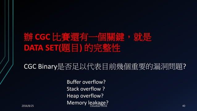 辦 CGC 比賽還有一個關鍵,就是 DATA SET(題目) 的完整性 CGC Binary是否足以代表目前幾個重要的漏洞問題? Buffer overflow? Stack overflow ? Heap overflow? Memory l...