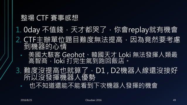 整場 CTF 賽事感想 1. 0day 不值錢,天才都哭了,你會replay就有機會 2. CTF主辦單位題目難度無法提高,因為竟然要考慮 到機器的心情 • 美國大駭客 Geohot、韓國天才 Loki 無法發揮人類最 高智商,loki 打完生...