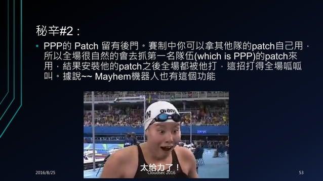 秘辛#2 : • PPP的 Patch 留有後門。賽制中你可以拿其他隊的patch自己用, 所以全場很自然的會去抓第一名隊伍(which is PPP)的patch來 用,結果安裝他的patch之後全場都被他打,這招打得全場呱呱 叫。據說~~ ...
